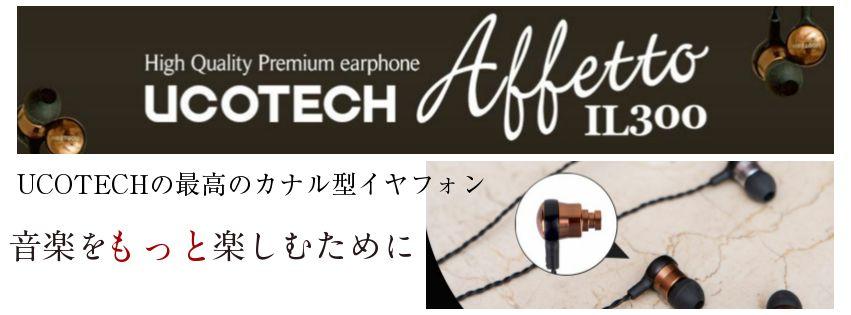 カナル型イヤフォンプレアムモデルUCOTECH IL300Affetto